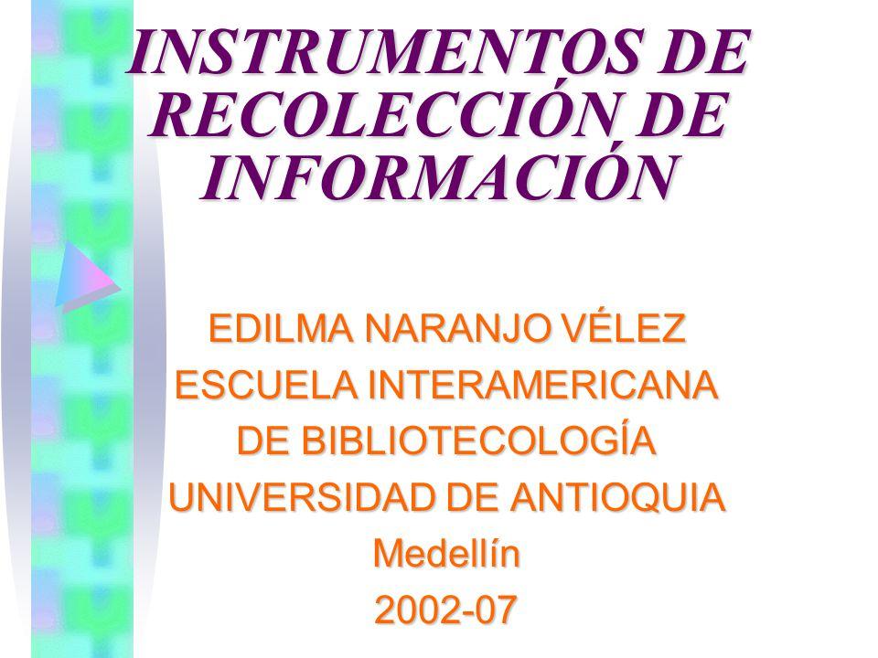 INSTRUMENTOS DE RECOLECCIÓN DE INFORMACIÓN EDILMA NARANJO VÉLEZ ESCUELA INTERAMERICANA DE BIBLIOTECOLOGÍA UNIVERSIDAD DE ANTIOQUIA Medellín2002-07