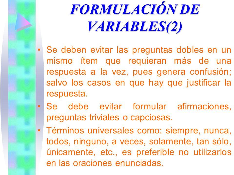 FORMULACIÓN DE VARIABLES(2) Se deben evitar las preguntas dobles en un mismo ítem que requieran más de una respuesta a la vez, pues genera confusión; salvo los casos en que hay que justificar la respuesta.
