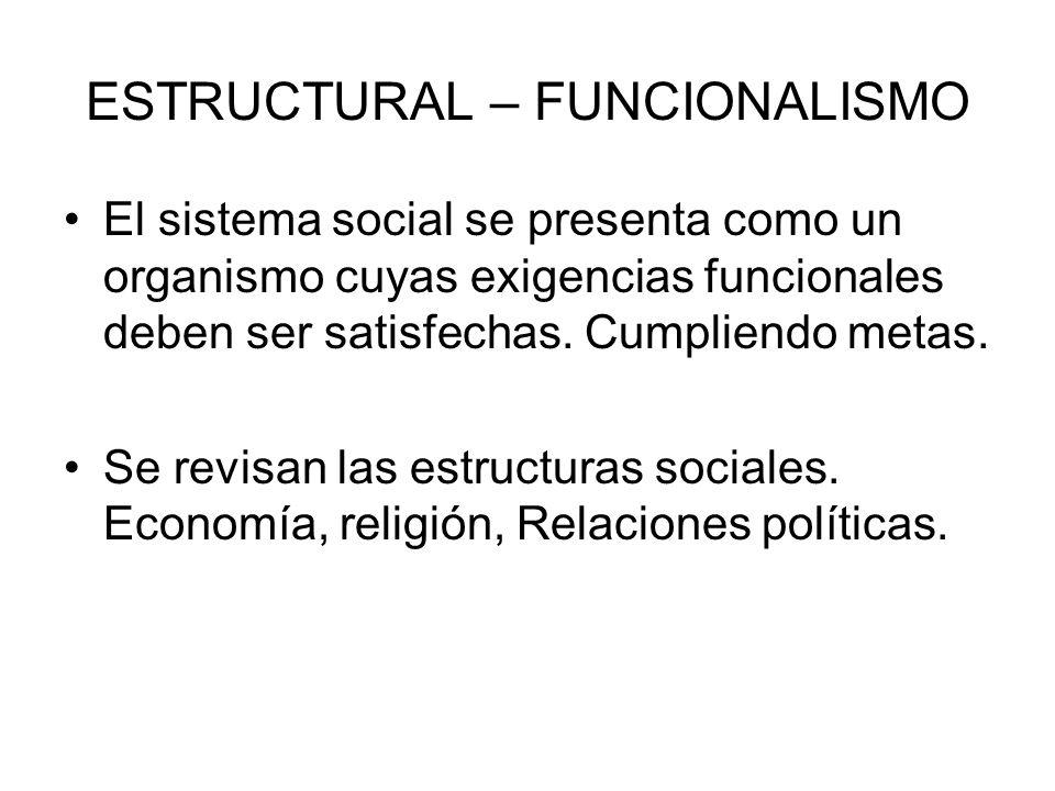 ESTRUCTURAL – FUNCIONALISMO El sistema social se presenta como un organismo cuyas exigencias funcionales deben ser satisfechas. Cumpliendo metas. Se r