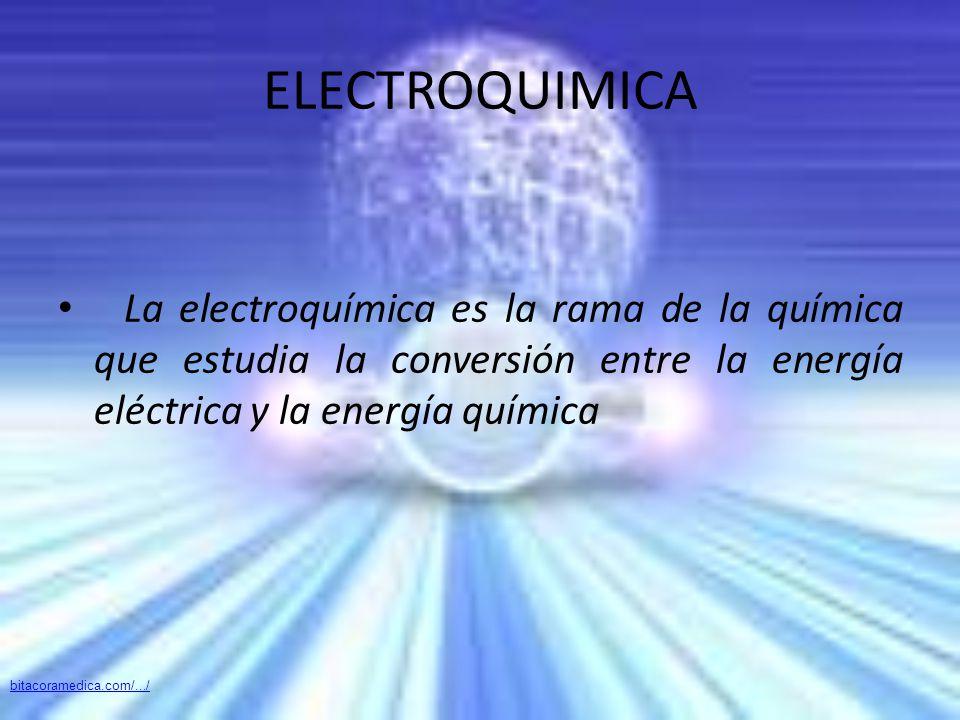 ELECTROQUIMICA La electroquímica es la rama de la química que estudia la conversión entre la energía eléctrica y la energía química bitacoramedica.com