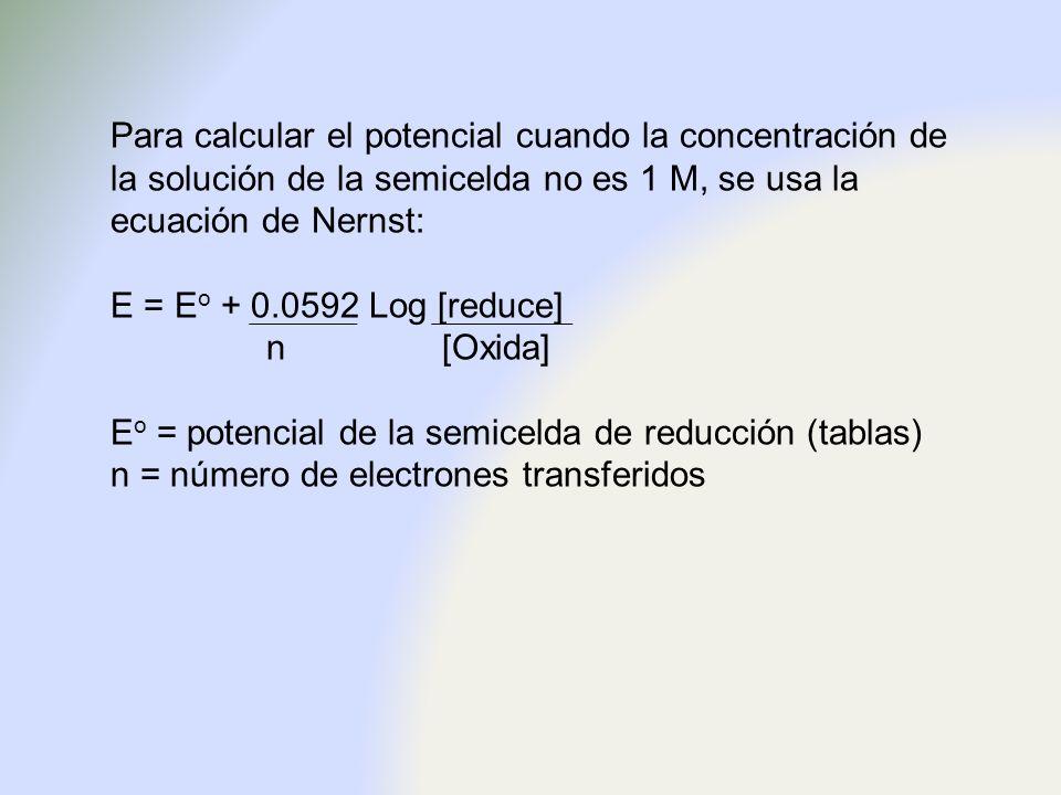 Para calcular el potencial cuando la concentración de la solución de la semicelda no es 1 M, se usa la ecuación de Nernst: E = E o + 0.0592 Log [reduc
