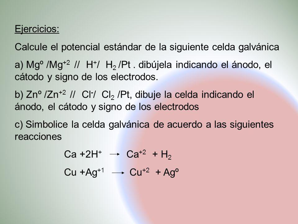 Ejercicios: Calcule el potencial estándar de la siguiente celda galvánica a) Mgº /Mg +2 // H + / H 2 /Pt. dibújela indicando el ánodo, el cátodo y sig