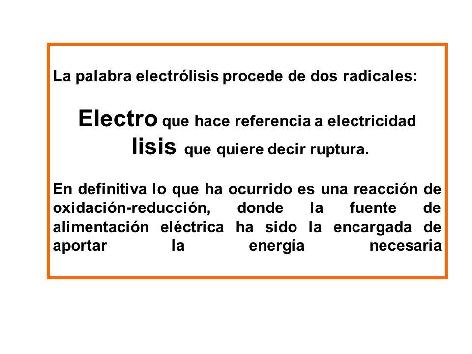 La palabra electrólisis procede de dos radicales: Electro que hace referencia a electricidad lisis que quiere decir ruptura. En definitiva lo que ha o