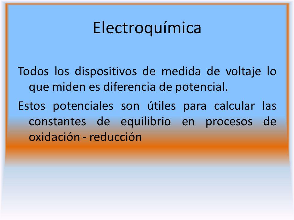 Electroquímica Todos los dispositivos de medida de voltaje lo que miden es diferencia de potencial. Estos potenciales son útiles para calcular las con