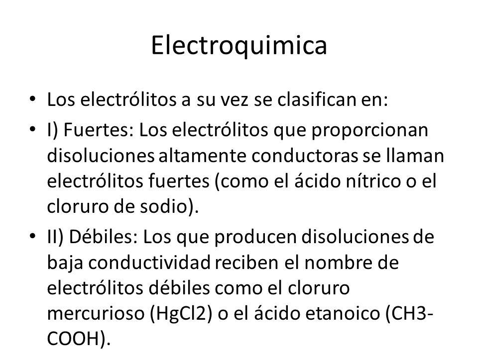 Electroquimica Los electrólitos a su vez se clasifican en: I) Fuertes: Los electrólitos que proporcionan disoluciones altamente conductoras se llaman