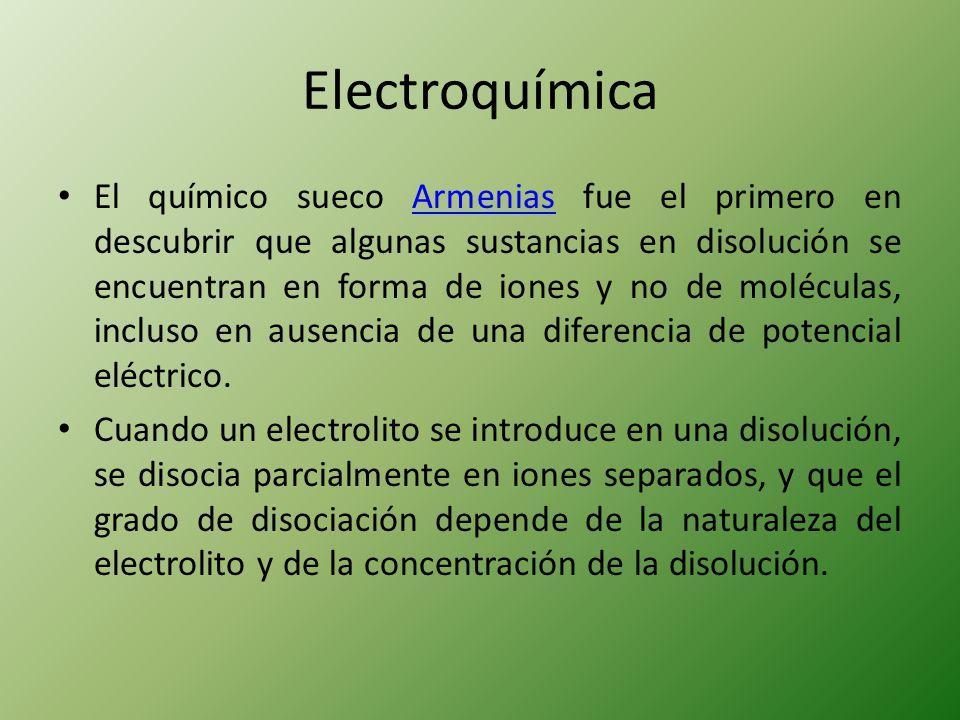 Electroquímica El químico sueco Armenias fue el primero en descubrir que algunas sustancias en disolución se encuentran en forma de iones y no de molé