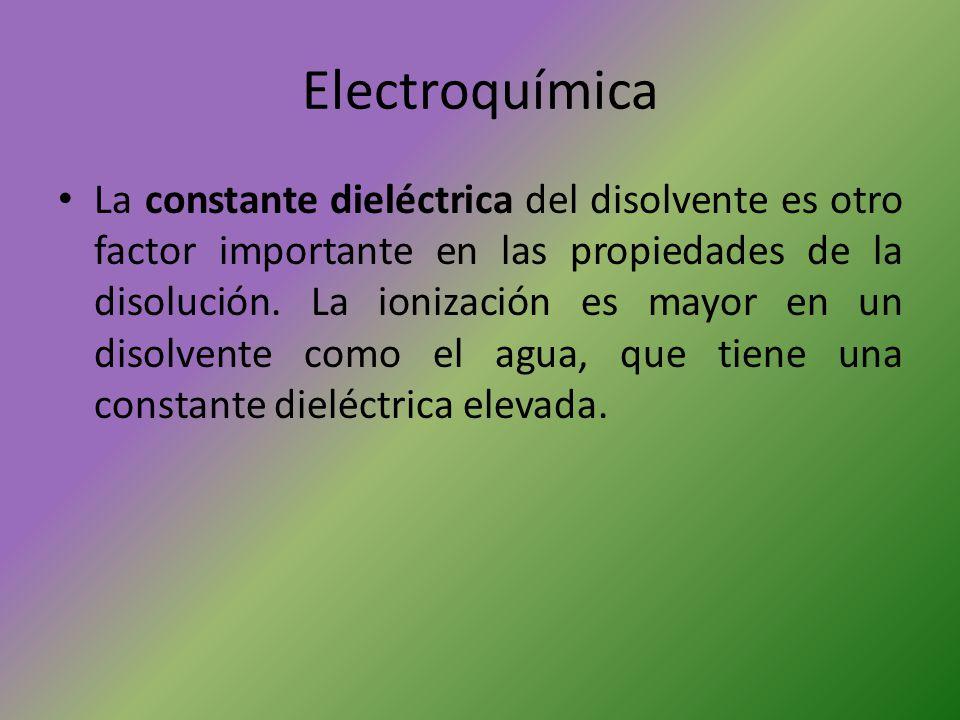 Electroquímica La constante dieléctrica del disolvente es otro factor importante en las propiedades de la disolución. La ionización es mayor en un dis
