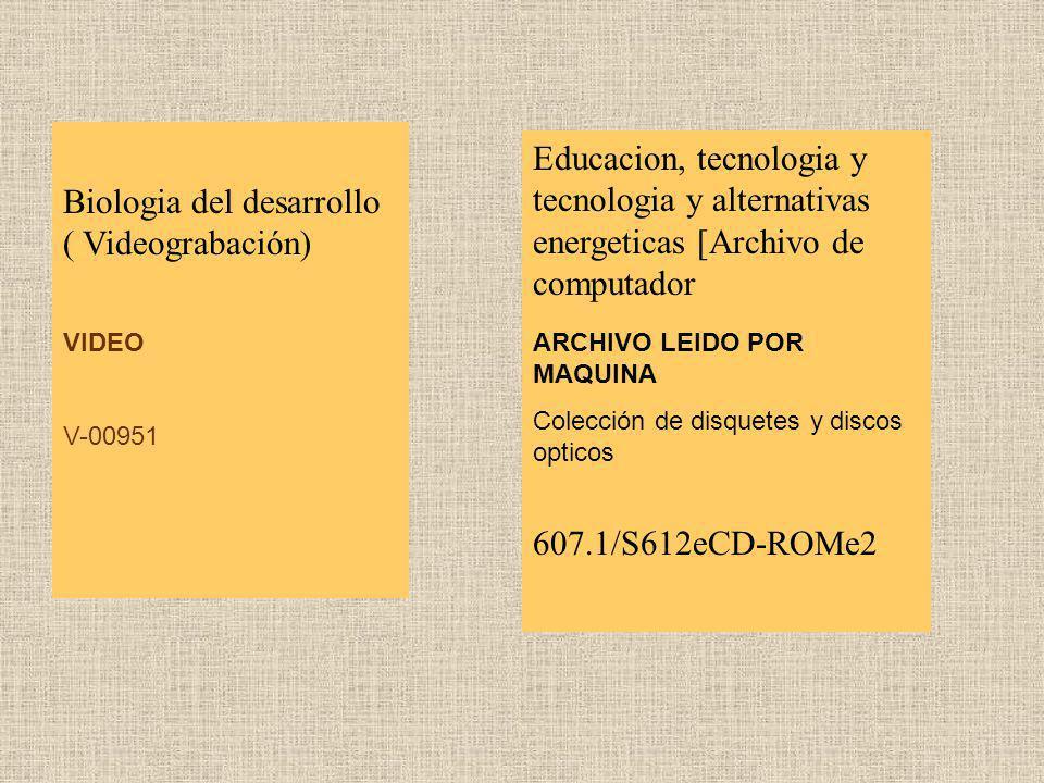 Biologia del desarrollo ( Videograbación) VIDEO V-00951 Educacion, tecnologia y tecnologia y alternativas energeticas [Archivo de computador ARCHIVO L