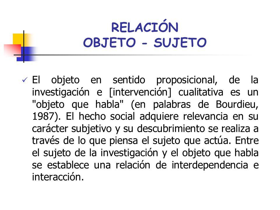 RELACIÓN OBJETO - SUJETO El objeto en sentido proposicional, de la investigación e [intervención] cualitativa es un objeto que habla (en palabras de Bourdieu, 1987).