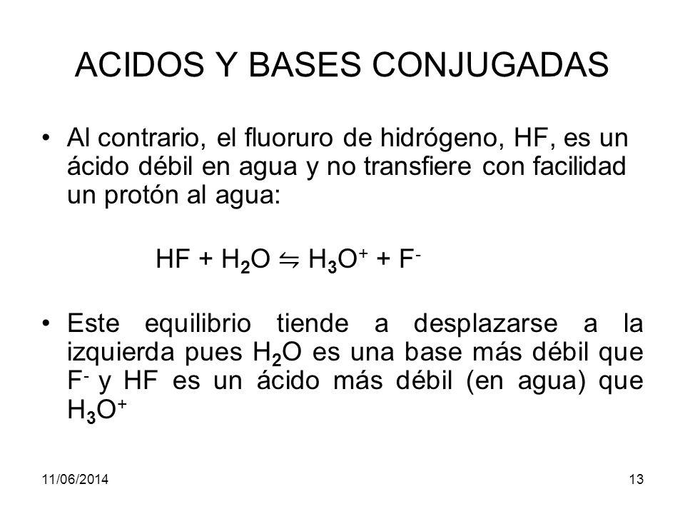 11/06/201412 ACIDOS Y BASES CONJUGADOS Al perder el protón, el ácido se convierte en su base conjugada, la base al ganar el protón, se convierte en su ácido conjugado.