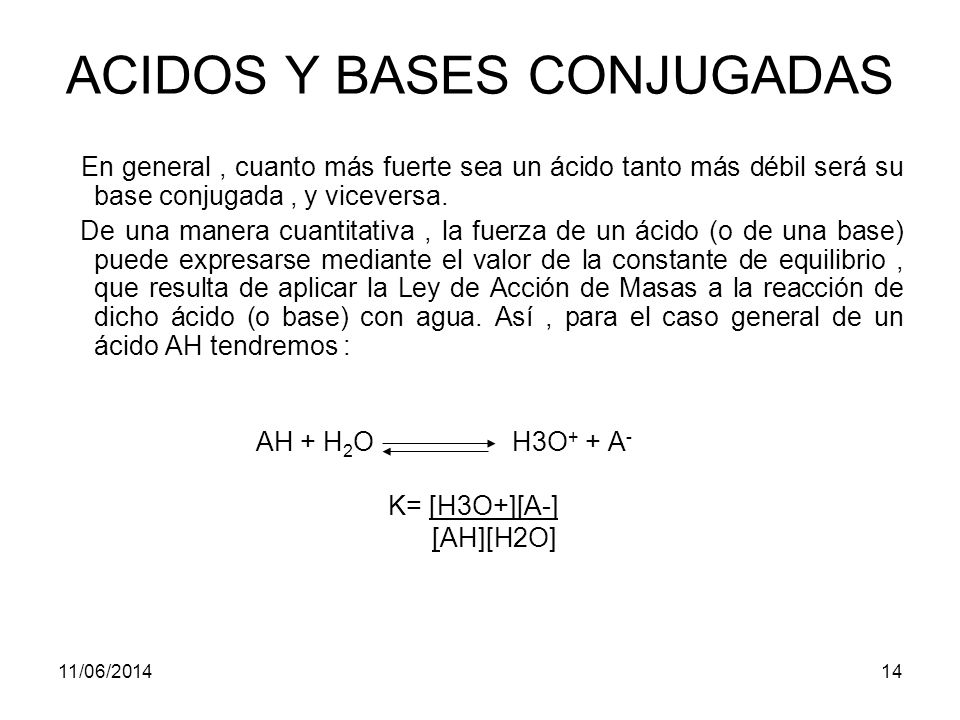 11/06/201413 ACIDOS Y BASES CONJUGADAS Al contrario, el fluoruro de hidrógeno, HF, es un ácido débil en agua y no transfiere con facilidad un protón al agua: HF + H 2 O H 3 O + + F - Este equilibrio tiende a desplazarse a la izquierda pues H 2 O es una base más débil que F - y HF es un ácido más débil (en agua) que H 3 O +