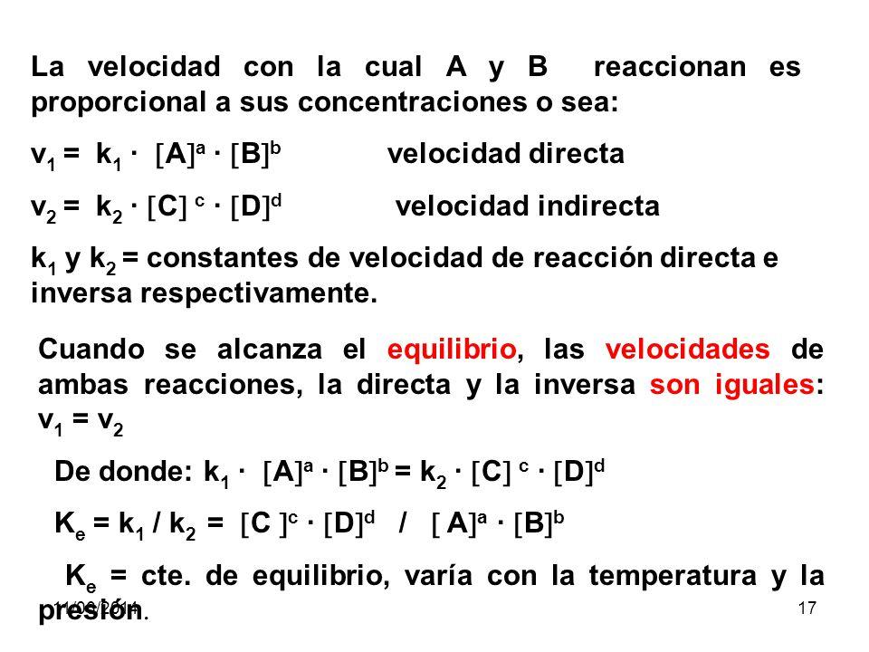 11/06/201416 Ley de acción de las masas de Guldberg y Waage: La velocidad de una reacción química es proporcional al producto de las concentraciones molares de las sustancias reaccionantes, cada una elevada a una potencia igual al número de moléculas que aparecen en la ecuación equilibrada En base a esta ley, diremos que cuando reaccionan dos compuestos A y B: aA + bB cC + dD donde: a, b, c y d son los coeficientes que indican el número de moles o moléculas de cada compuesto.