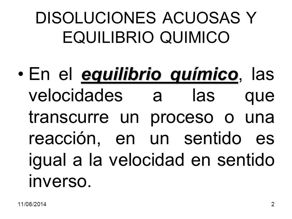 11/06/20142 DISOLUCIONES ACUOSAS Y EQUILIBRIO QUIMICO equilibrio químicoEn el equilibrio químico, las velocidades a las que transcurre un proceso o una reacción, en un sentido es igual a la velocidad en sentido inverso.
