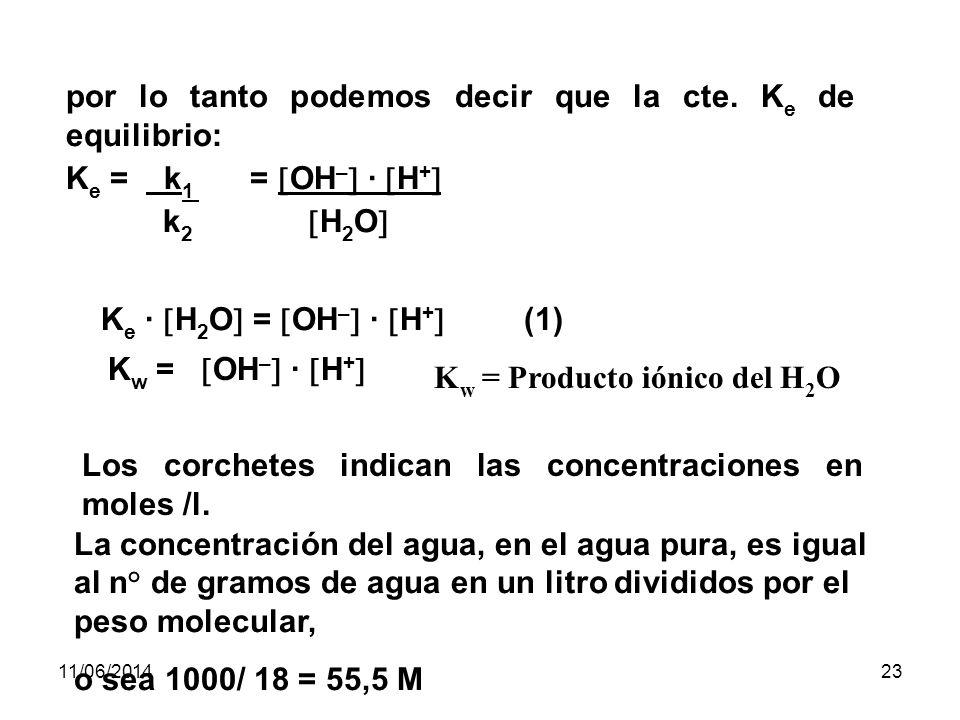 11/06/201422 Considerando la Ley de acción de las masas, decimos que al disociarse una molécula de agua: v 1 H 2 O OH – + H + v 2 En donde: v 1 = k 1 · H 2 O v 2 = k 2 · OH – · H + En el equilibrio v 1 = v 2 k 1 · H 2 O = k 2 · OH – · H +