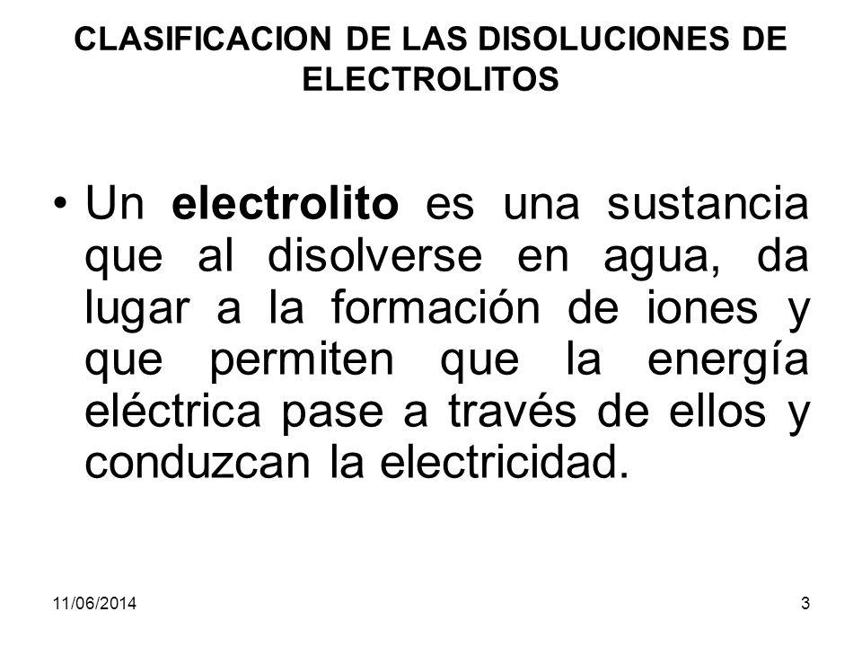 11/06/20143 CLASIFICACION DE LAS DISOLUCIONES DE ELECTROLITOS Un electrolito es una sustancia que al disolverse en agua, da lugar a la formación de iones y que permiten que la energía eléctrica pase a través de ellos y conduzcan la electricidad.