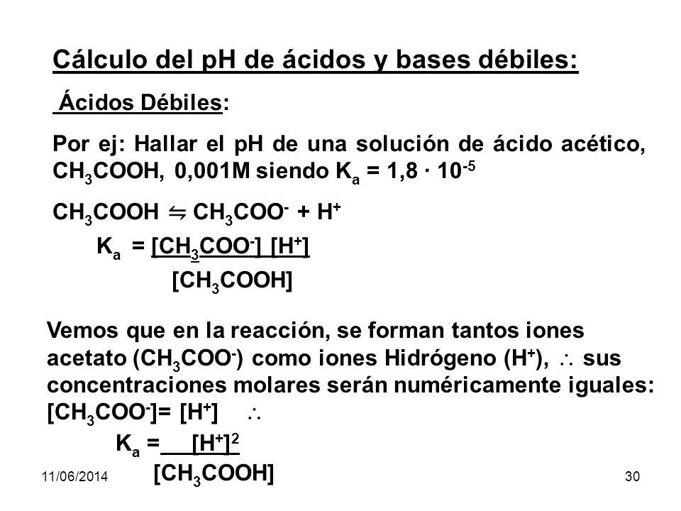 11/06/201429 Cálculo del pH de ácidos y bases fuertes: Acidos fuertes : HCl - HI - HB - HNO 3 - etc Ej: Hallar el pH de HCl, cuya concentración es 0,001M = 10 –3 M pH = - log 10 -3 = - (-3 log10) = 3 Bases fuertes : Na OH - KOH - LiOH -Ca(OH) 2 - Ba (OH) 2 - Ej.: Hallar el pH de una solución de KOH de concentración 0,0001M = 10 -4 M pOH = - log OH – = - log 10 -4 = - ( – 4 log 10 ) = 4 pOH = 4 pH= 14 - pOH =14 - 4 = 10 pH = 10