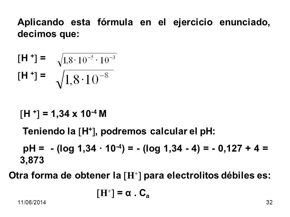 11/06/201431 Si llamamos C a a la concentración molar del ácido, la concentración de moléculas no disociadas [CH 3 COOH] será igual a C a - [H + ] K a = [H + ] 2 C a - [H + ] Podemos despreciar [H + ] en el denominador por ser un valor muy pequeño K a = [H + ] 2 C a H + = K a · C a = H + 2 de donde: H + =