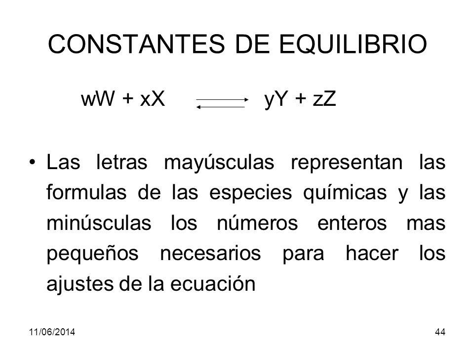 11/06/201443 CONSTANTES DE EQUILIBRIO La influencia de la concentración (o de la presión si las especies son gases) sobre la posición del equilibrio químico se puede representar adecuadamente en términos cuantitativos por medio de una expresión de la constante de equilibrio.