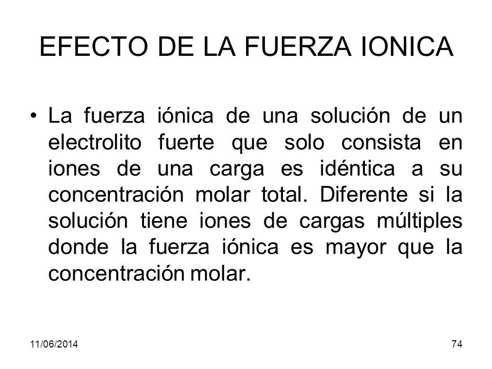 11/06/201473 EFECTO DE LA FUERZA IONICA El efecto del electrolito añadido en los equilibrios es independiente de la naturaleza química del electrolito, pero depende de la fuerza iónica.