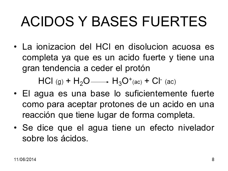 11/06/20148 ACIDOS Y BASES FUERTES La ionizacion del HCl en disolucion acuosa es completa ya que es un acido fuerte y tiene una gran tendencia a ceder el protón HCl (g) + H 2 O H 3 O + (ac) + Cl - (ac) El agua es una base lo suficientemente fuerte como para aceptar protones de un acido en una reacción que tiene lugar de forma completa.