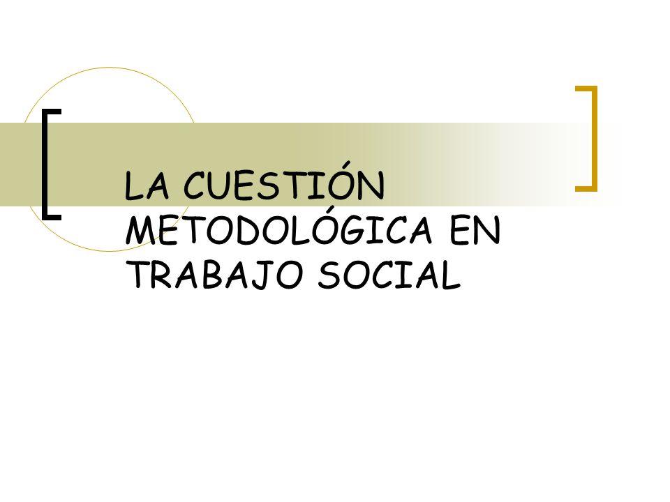 LA CUESTIÓN METODOLÓGICA EN TRABAJO SOCIAL