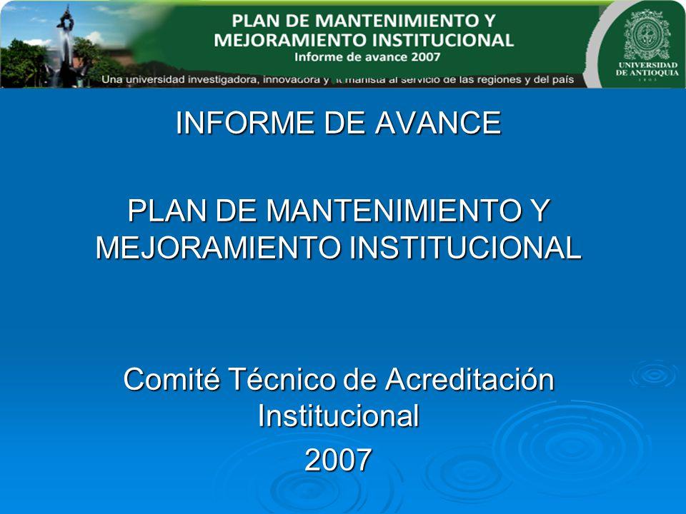 INFORME DE AVANCE PLAN DE MANTENIMIENTO Y MEJORAMIENTO INSTITUCIONAL Comité Técnico de Acreditación Institucional 2007