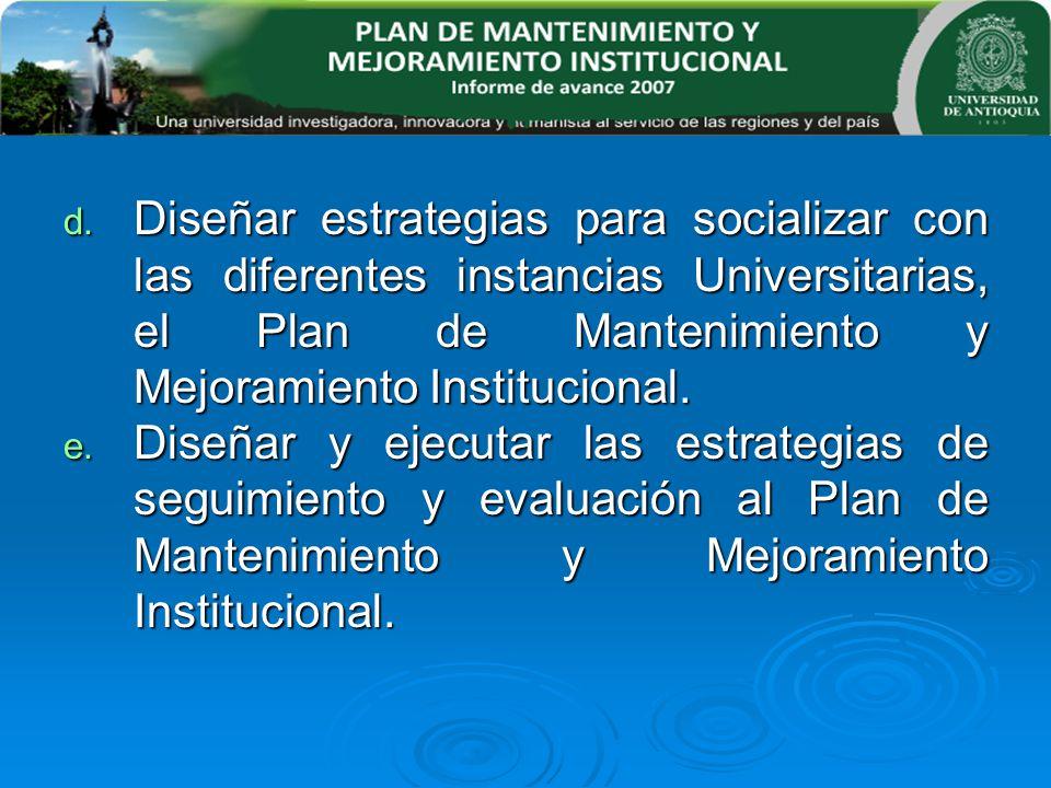 d. Diseñar estrategias para socializar con las diferentes instancias Universitarias, el Plan de Mantenimiento y Mejoramiento Institucional. e. Diseñar