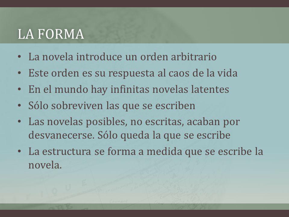 LA FORMALA FORMA La novela introduce un orden arbitrario Este orden es su respuesta al caos de la vida En el mundo hay infinitas novelas latentes Sólo