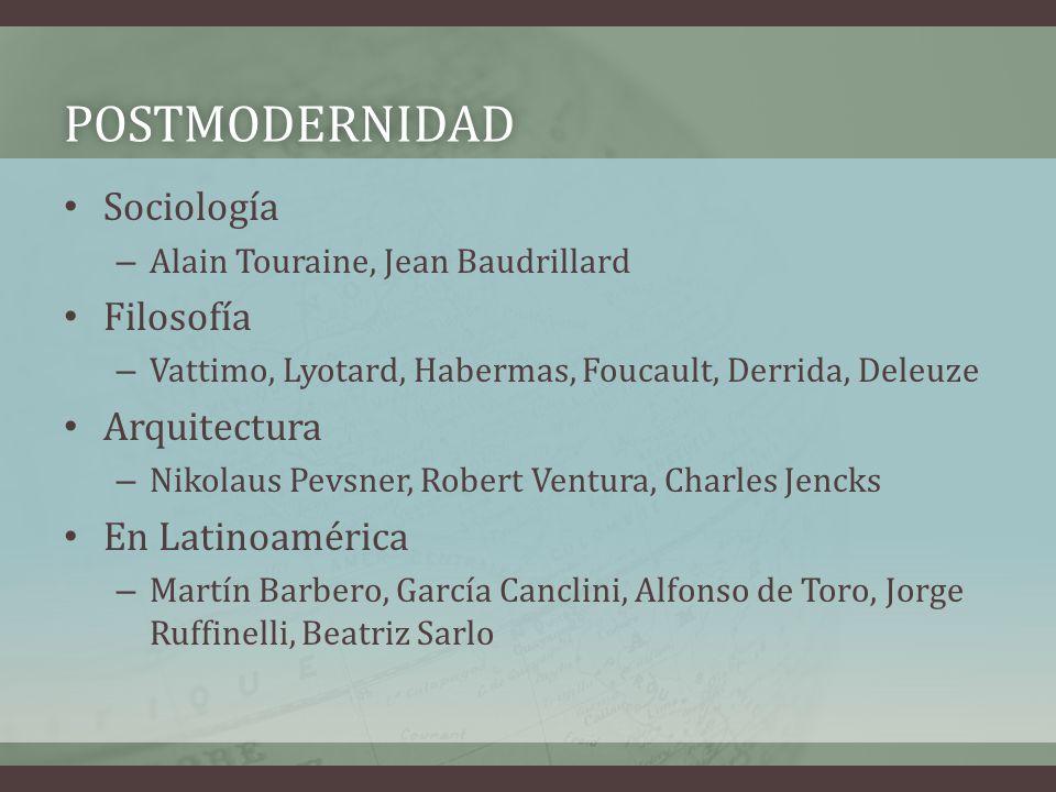 POSTMODERNIDAD Sociología – Alain Touraine, Jean Baudrillard Filosofía – Vattimo, Lyotard, Habermas, Foucault, Derrida, Deleuze Arquitectura – Nikolau