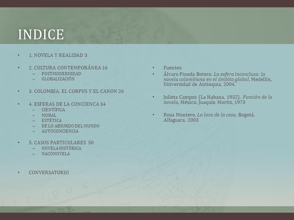 INDICE 1. NOVELA Y REALIDAD 3 2. CULTURA CONTEMPORÁNEA 16 – POSTMODERNIDAD – GLOBALIZACIÓN 3. COLOMBIA. EL CORPUS Y EL CANON 26 4. ESFERAS DE LA CONCI