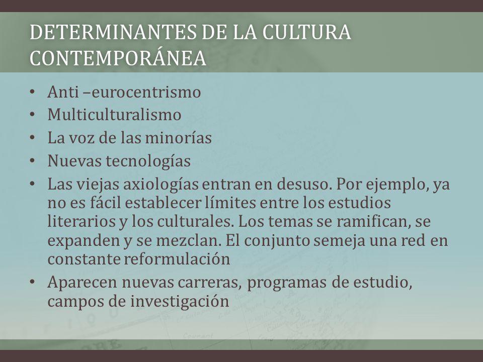 DETERMINANTES DE LA CULTURA CONTEMPORÁNEA Anti –eurocentrismo Multiculturalismo La voz de las minorías Nuevas tecnologías Las viejas axiologías entran