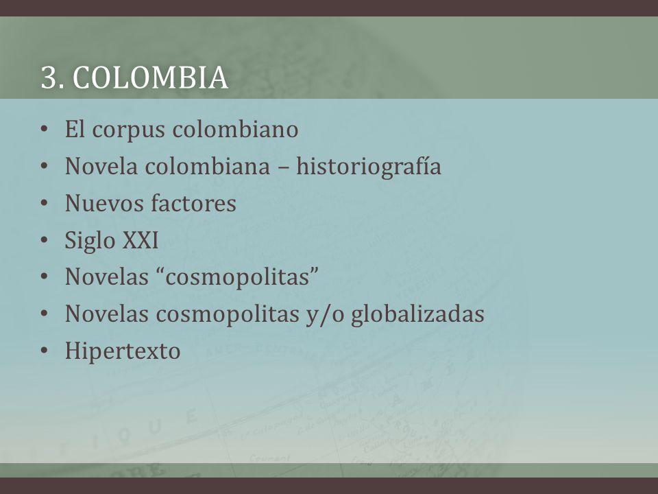 3. COLOMBIA3. COLOMBIA El corpus colombiano Novela colombiana – historiografía Nuevos factores Siglo XXI Novelas cosmopolitas Novelas cosmopolitas y/o