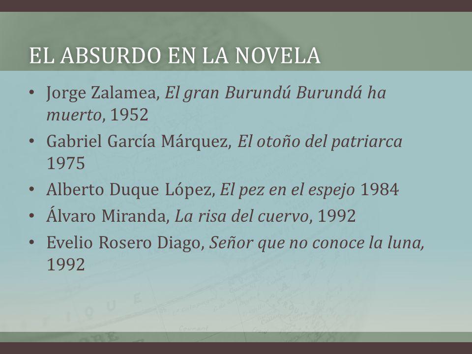 EL ABSURDO EN LA NOVELAEL ABSURDO EN LA NOVELA Jorge Zalamea, El gran Burundú Burundá ha muerto, 1952 Gabriel García Márquez, El otoño del patriarca 1