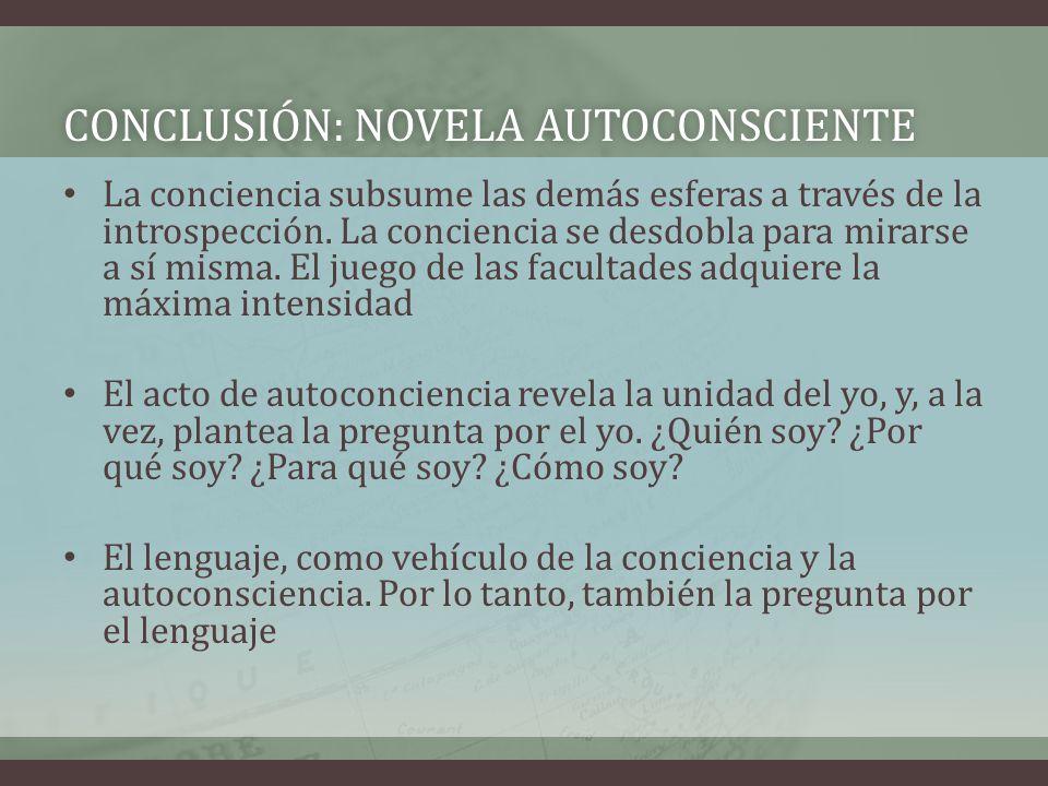 CONCLUSIÓN: NOVELA AUTOCONSCIENTECONCLUSIÓN: NOVELA AUTOCONSCIENTE La conciencia subsume las demás esferas a través de la introspección. La conciencia