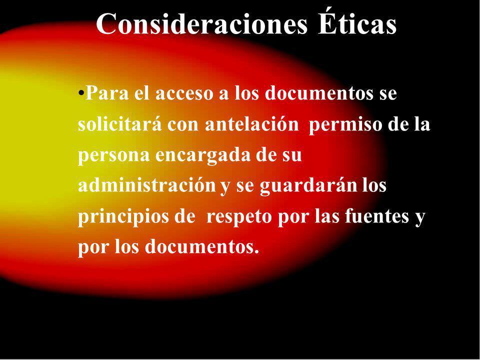 Consideraciones Éticas Para el acceso a los documentos se solicitará con antelación permiso de la persona encargada de su administración y se guardarán los principios de respeto por las fuentes y por los documentos.