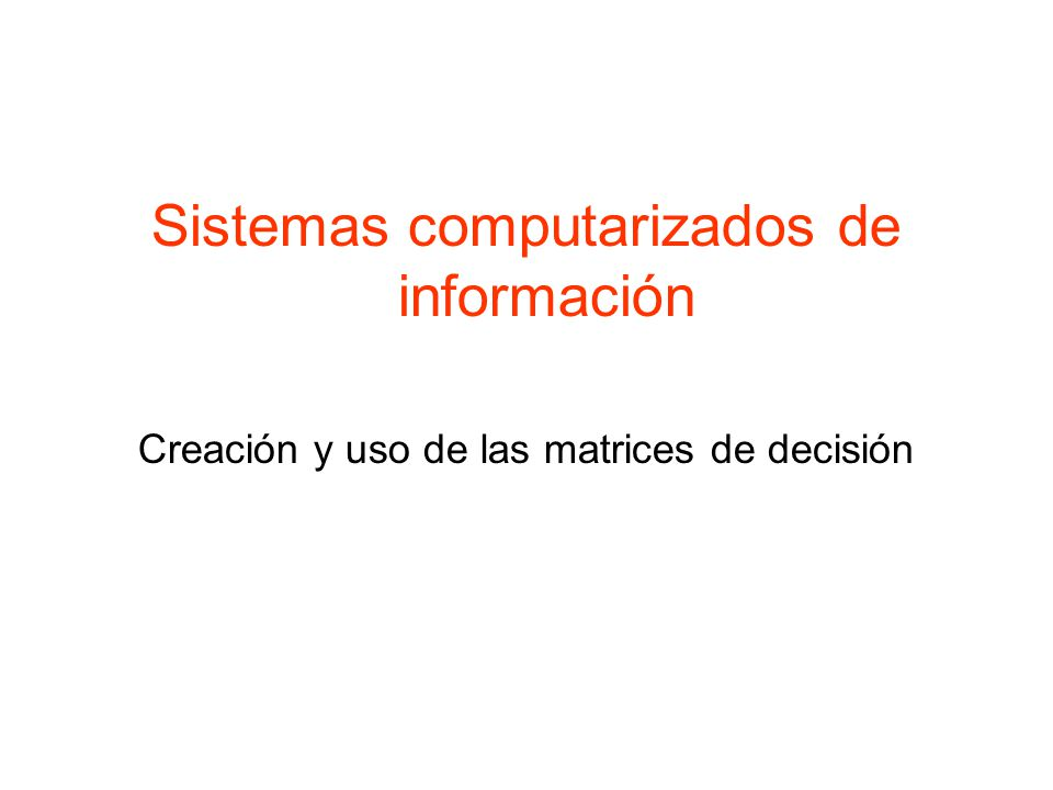 Sistemas computarizados de información Creación y uso de las matrices de decisión
