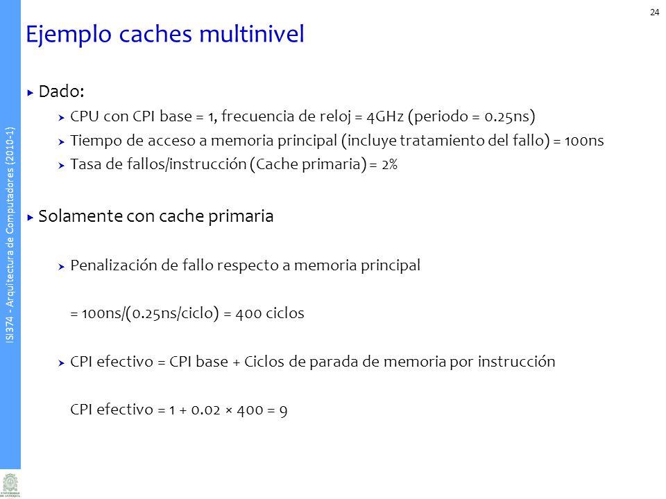 ISI374 - Arquitectura de Computadores (2010-1) Ejemplo caches multinivel 24 Dado: CPU con CPI base = 1, frecuencia de reloj = 4GHz (periodo = 0.25ns) Tiempo de acceso a memoria principal (incluye tratamiento del fallo) = 100ns Tasa de fallos/instrucción (Cache primaria) = 2% Solamente con cache primaria Penalización de fallo respecto a memoria principal = 100ns/(0.25ns/ciclo) = 400 ciclos CPI efectivo = CPI base + Ciclos de parada de memoria por instrucción CPI efectivo = 1 + 0.02 × 400 = 9