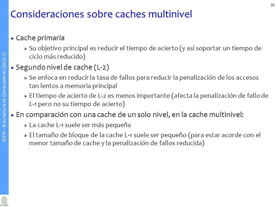 ISI374 - Arquitectura de Computadores (2010-1) Consideraciones sobre caches multinivel 26 Cache primaria Su objetivo principal es reducir el tiempo de acierto (y así soportar un tiempo de ciclo más reducido) Segundo nivel de cache (L-2) Se enfoca en reducir la tasa de fallos para reducir la penalización de los accesos tan lentos a memoria principal El tiempo de acierto de L-2 es menos importante (afecta la penalización de fallo de L-1 pero no su tiempo de acierto) En comparación con una cache de un solo nivel, en la cache multinivel: La cache L-1 suele ser más pequeña El tamaño de bloque de la cache L-1 suele ser pequeño (para estar acorde con el menor tamaño de cache y la penalización de fallos reducida)