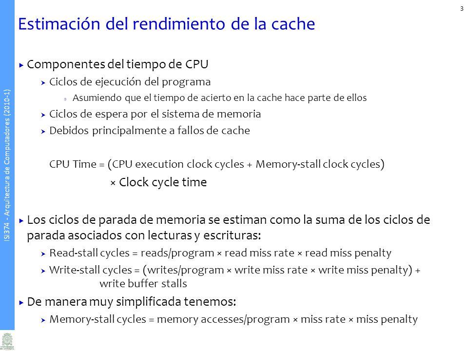 ISI374 - Arquitectura de Computadores (2010-1) Estimación del rendimiento de la cache 3 Componentes del tiempo de CPU Ciclos de ejecución del programa » Asumiendo que el tiempo de acierto en la cache hace parte de ellos Ciclos de espera por el sistema de memoria Debidos principalmente a fallos de cache CPU Time = (CPU execution clock cycles + Memory-stall clock cycles) × Clock cycle time Los ciclos de parada de memoria se estiman como la suma de los ciclos de parada asociados con lecturas y escrituras: Read-stall cycles = reads/program × read miss rate × read miss penalty Write-stall cycles = (writes/program × write miss rate × write miss penalty) + write buffer stalls De manera muy simplificada tenemos: Memory-stall cycles = memory accesses/program × miss rate × miss penalty