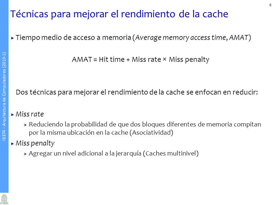 ISI374 - Arquitectura de Computadores (2010-1) Técnicas para mejorar el rendimiento de la cache 6 Tiempo medio de acceso a memoria (Average memory access time, AMAT) AMAT = Hit time + Miss rate × Miss penalty Dos técnicas para mejorar el rendimiento de la cache se enfocan en reducir: Miss rate Reduciendo la probabilidad de que dos bloques diferentes de memoria compitan por la misma ubicación en la cache (Asociatividad) Miss penalty Agregar un nivel adicional a la jerarquía (Caches multinivel)