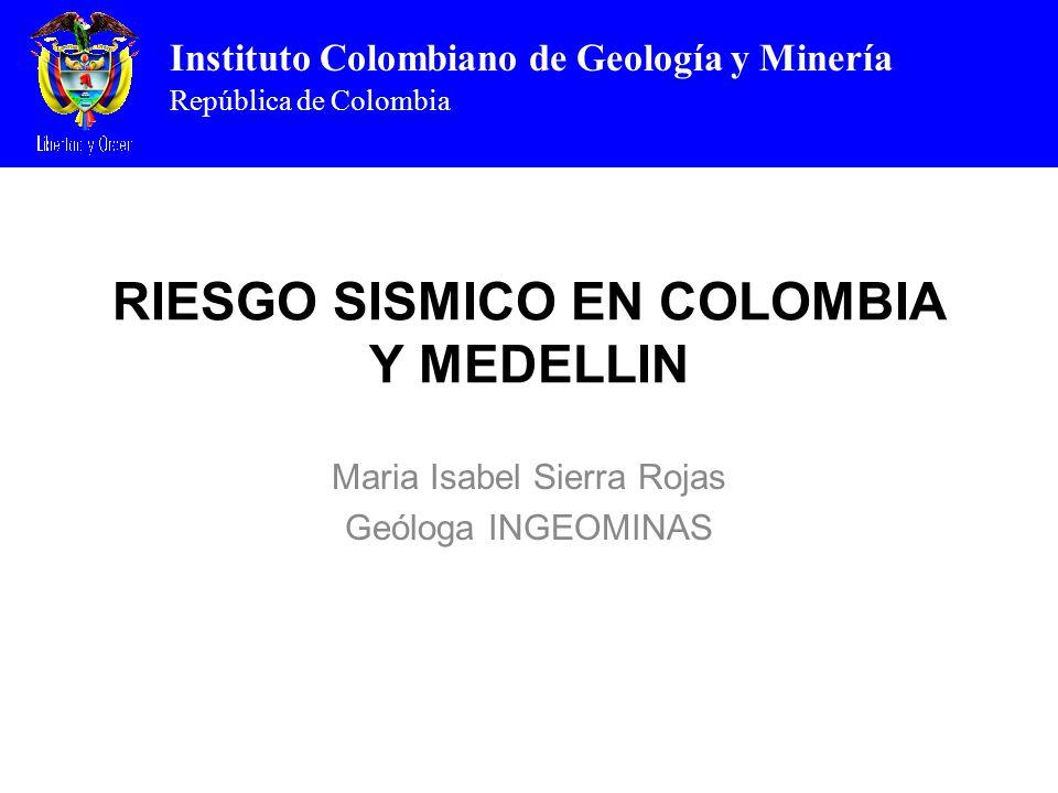 Instituto Colombiano de Geología y Minería República de Colombia RIESGO SISMICO EN COLOMBIA Y MEDELLIN Maria Isabel Sierra Rojas Geóloga INGEOMINAS