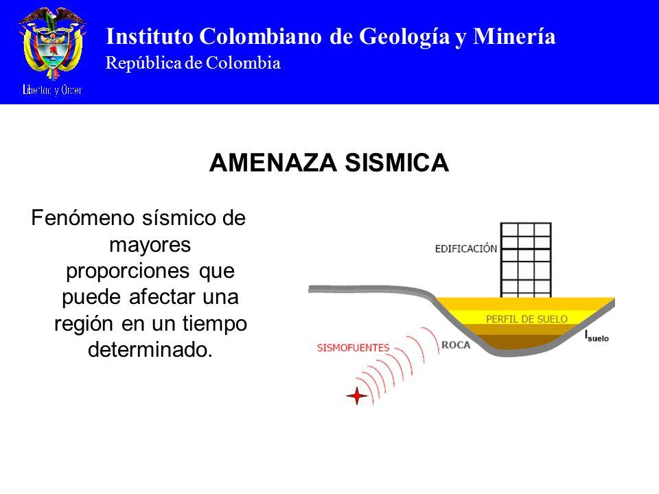 Instituto Colombiano de Geología y Minería República de Colombia AMENAZA SISMICA Fenómeno sísmico de mayores proporciones que puede afectar una región en un tiempo determinado.