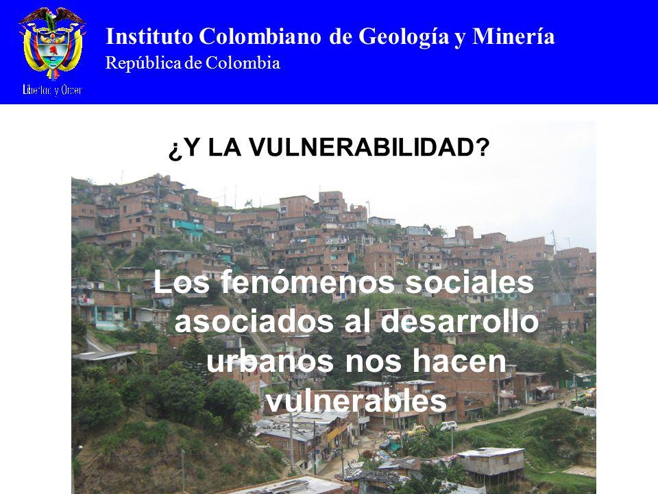 Instituto Colombiano de Geología y Minería República de Colombia ¿Y LA VULNERABILIDAD? Los fenómenos sociales asociados al desarrollo urbanos nos hace