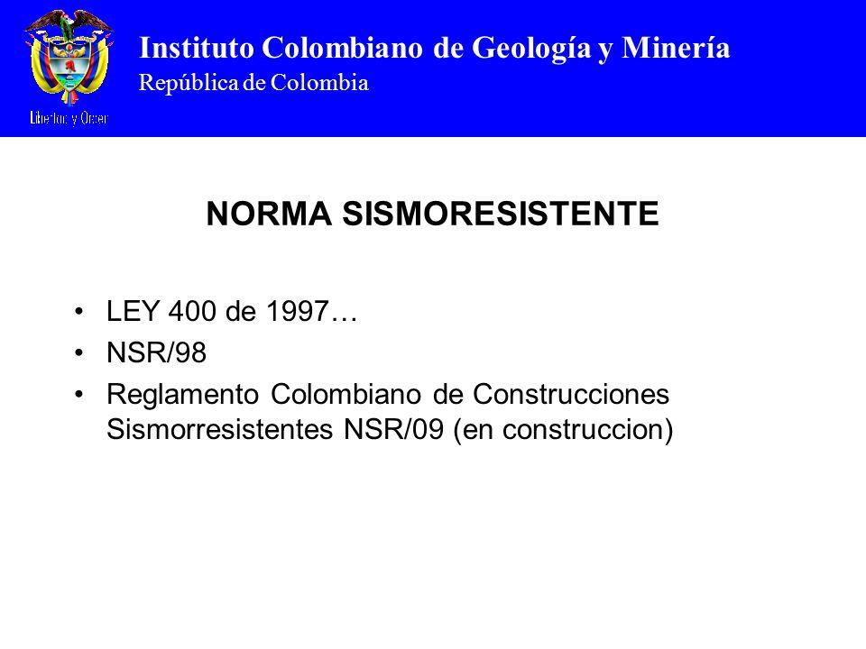 Instituto Colombiano de Geología y Minería República de Colombia NORMA SISMORESISTENTE LEY 400 de 1997… NSR/98 Reglamento Colombiano de Construcciones Sismorresistentes NSR/09 (en construccion)