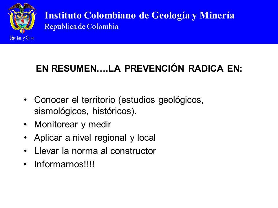 Instituto Colombiano de Geología y Minería República de Colombia EN RESUMEN….LA PREVENCIÓN RADICA EN: Conocer el territorio (estudios geológicos, sismológicos, históricos).