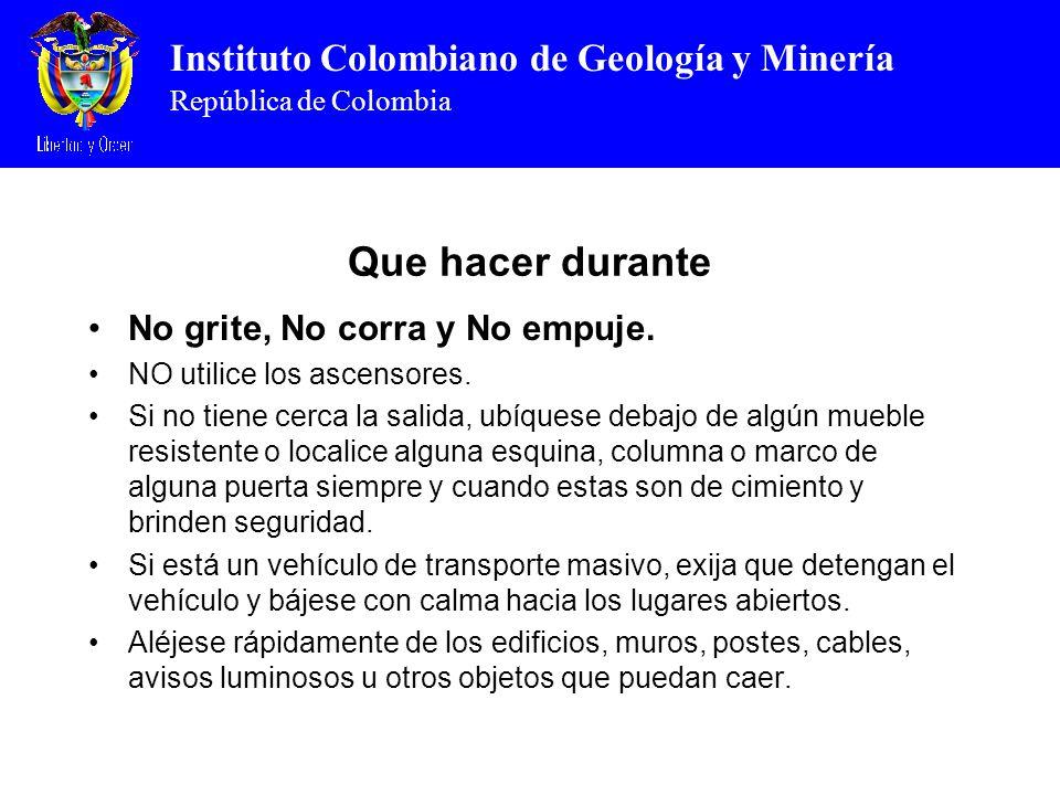 Instituto Colombiano de Geología y Minería República de Colombia Que hacer durante No grite, No corra y No empuje. NO utilice los ascensores. Si no ti