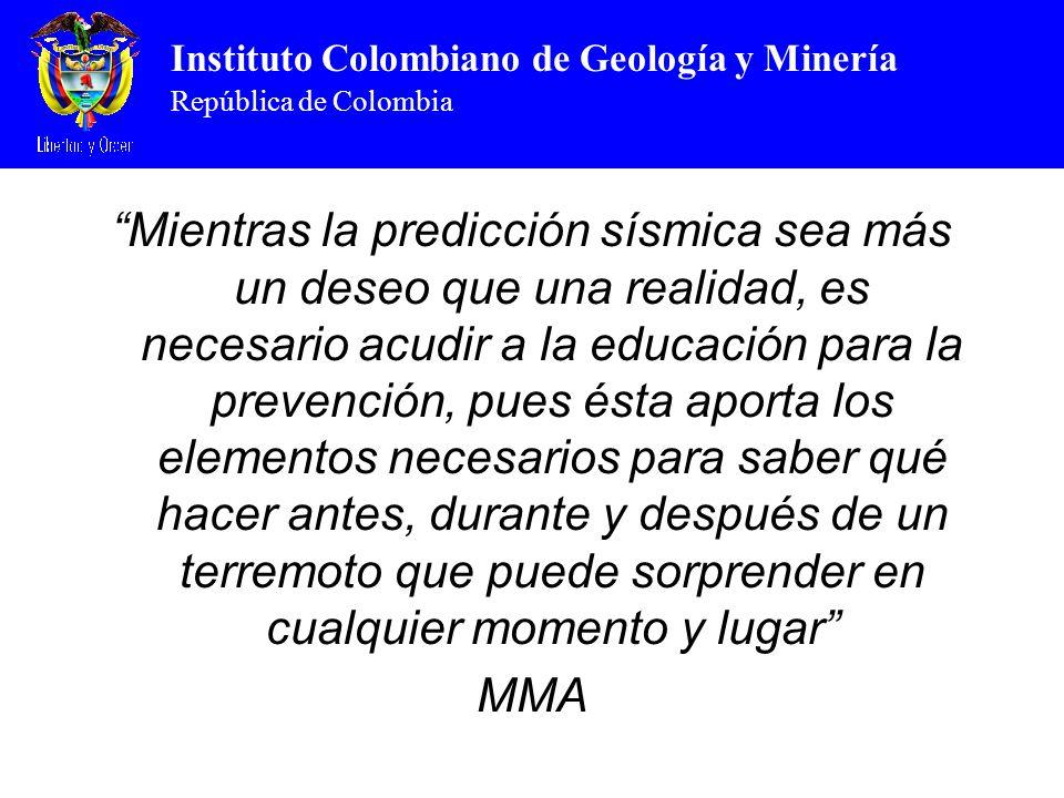 Instituto Colombiano de Geología y Minería República de Colombia Mientras la predicción sísmica sea más un deseo que una realidad, es necesario acudir a la educación para la prevención, pues ésta aporta los elementos necesarios para saber qué hacer antes, durante y después de un terremoto que puede sorprender en cualquier momento y lugar MMA