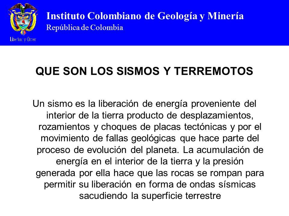 Instituto Colombiano de Geología y Minería República de Colombia QUE SON LOS SISMOS Y TERREMOTOS Un sismo es la liberación de energía proveniente del interior de la tierra producto de desplazamientos, rozamientos y choques de placas tectónicas y por el movimiento de fallas geológicas que hace parte del proceso de evolución del planeta.