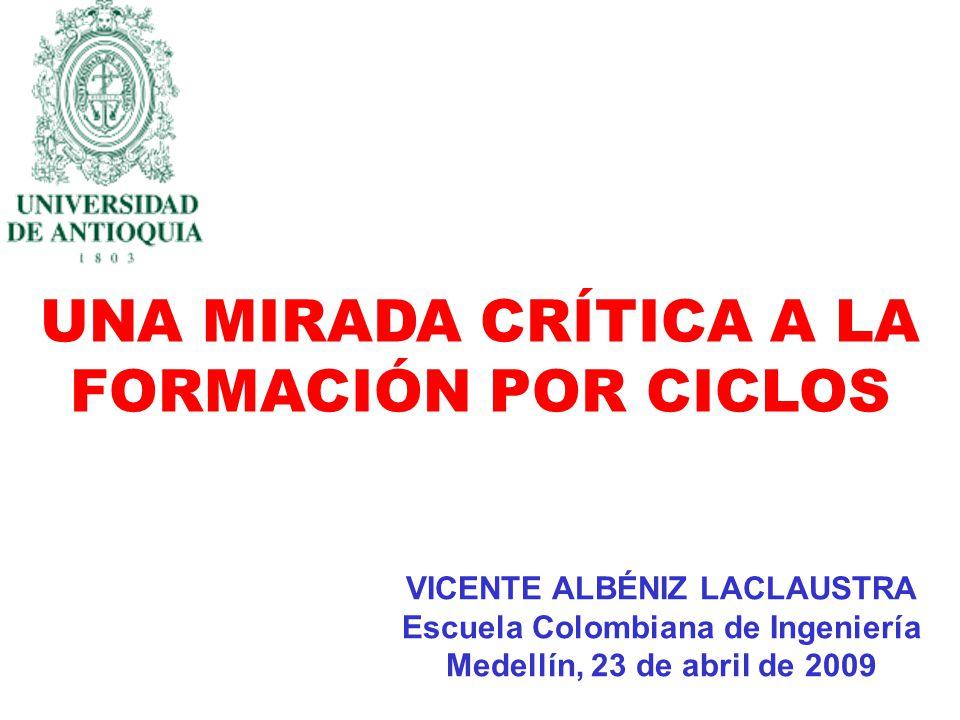 UNA MIRADA CRÍTICA A LA FORMACIÓN POR CICLOS VICENTE ALBÉNIZ LACLAUSTRA Escuela Colombiana de Ingeniería Medellín, 23 de abril de 2009