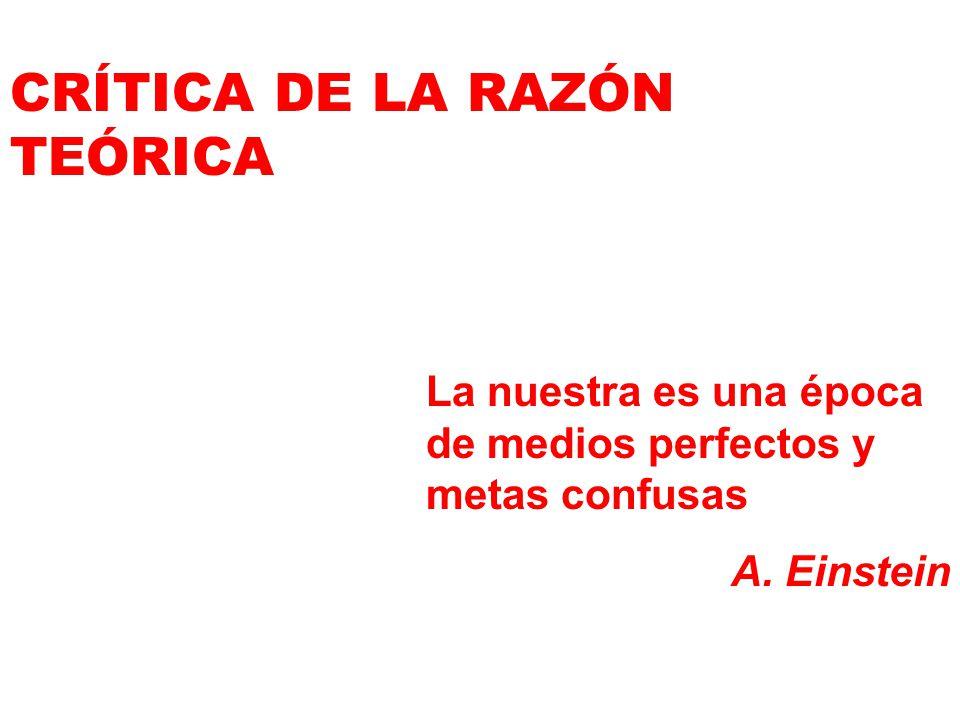 CRÍTICA DE LA RAZÓN TEÓRICA La nuestra es una época de medios perfectos y metas confusas A. Einstein